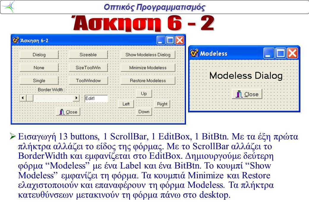 Οπτικός Προγραμματισμός void __fastcall TForm1::Button1Click(TObject *Sender) { Form1->BorderStyle=bsDialog; } void __fastcall TForm1::Button2Click(TObject *Sender) { Form1->BorderStyle=bsNone; } void __fastcall TForm1::Button3Click(TObject *Sender) { Form1->BorderStyle=bsSingle; } void __fastcall TForm1::Button4Click(TObject *Sender) { Form1->BorderStyle=bsSizeable; } void __fastcall TForm1::Button5Click(TObject *Sender) { Form1->BorderStyle=bsSizeToolWin; } void __fastcall TForm1::Button6Click(TObject *Sender) { Form1->BorderStyle=bsToolWindow; } void __fastcall TForm1::ScrollBar1Change(TObject *Sender) { Edit1->Text=ScrollBar1->Position; Form1->BorderWidth=ScrollBar1->Position; } void __fastcall TForm1::Button7Click(TObject *Sender) { Form2->Show(); } void __fastcall TForm1::Button8Click(TObject *Sender) { Form2->WindowState=wsMinimized; } void __fastcall TForm1::Button9Click(TObject *Sender) { Form2->WindowState=wsNormal; } void __fastcall TForm1::Button10Click(TObject *Sender) { Form2->Top=Form2->Top-10; } void __fastcall TForm1::Button11Click(TObject *Sender) { Form2->Top=Form2->Top+10; } void __fastcall TForm1::Button12Click(TObject *Sender) { Form2->Left=Form2->Left-10; } void __fastcall TForm1::Button13Click(TObject *Sender) { Form2->Left=Form2->Left+10; }