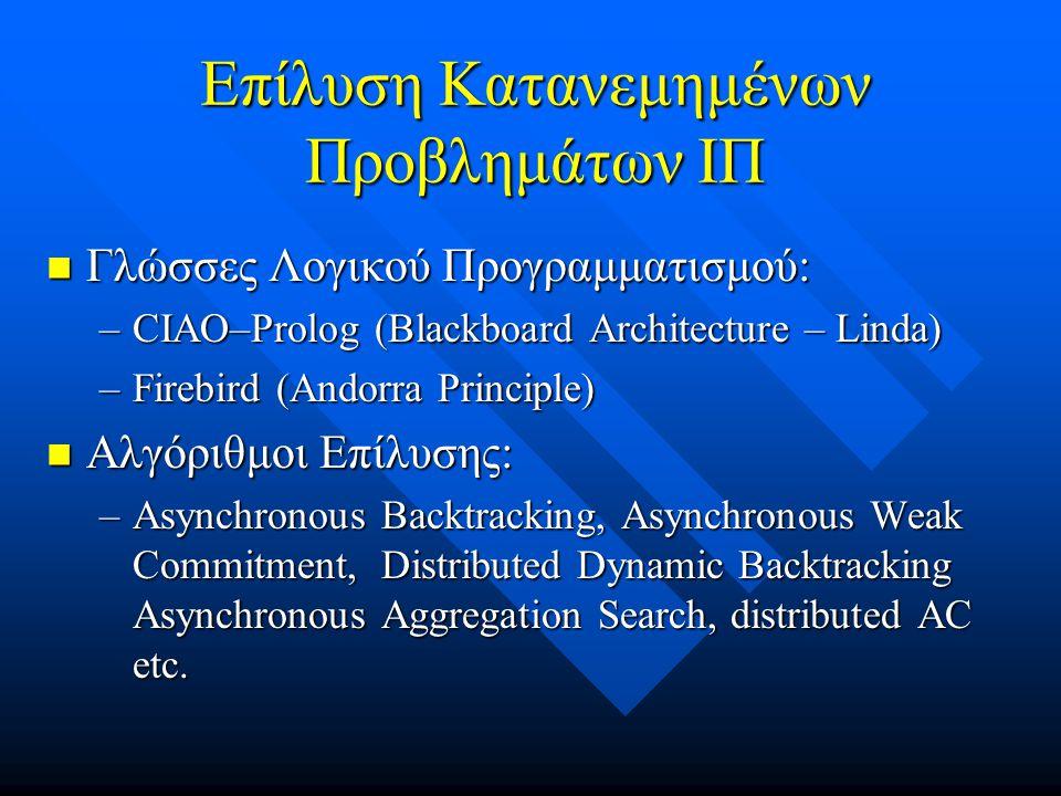 Επίλυση Κατανεμημένων Προβλημάτων ΙΠ  Γλώσσες Λογικού Προγραμματισμού: –CIAO–Prolog (Blackboard Architecture – Linda) –Firebird (Andorra Principle)  Αλγόριθμοι Επίλυσης: –Asynchronous Backtracking, Asynchronous Weak Commitment, Distributed Dynamic Backtracking Asynchronous Aggregation Search, distributed AC etc.