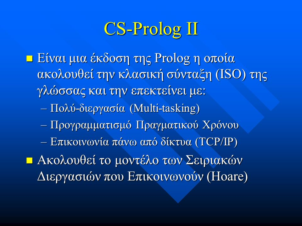 Διεργασίες στη CS Prolog II  Κύριο χαρακτηριστικό της γλώσσας  Είναι ανεξάρτητες  Εκτελούνται Παράλληλα  Επικοινωνούν μέσω μηνυμάτων πάνω από κανάλια  Αντιδρούν σε συμβάντα (events).