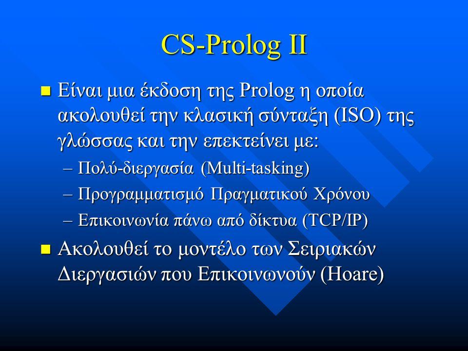 CS-Prolog II  Είναι μια έκδοση της Prolog η οποία ακολουθεί την κλασική σύνταξη (ISO) της γλώσσας και την επεκτείνει με: –Πολύ-διεργασία (Multi-tasking) –Προγραμματισμό Πραγματικού Χρόνου –Επικοινωνία πάνω από δίκτυα (TCP/IP)  Ακολουθεί το μοντέλο των Σειριακών Διεργασιών που Επικοινωνούν (Hoare)