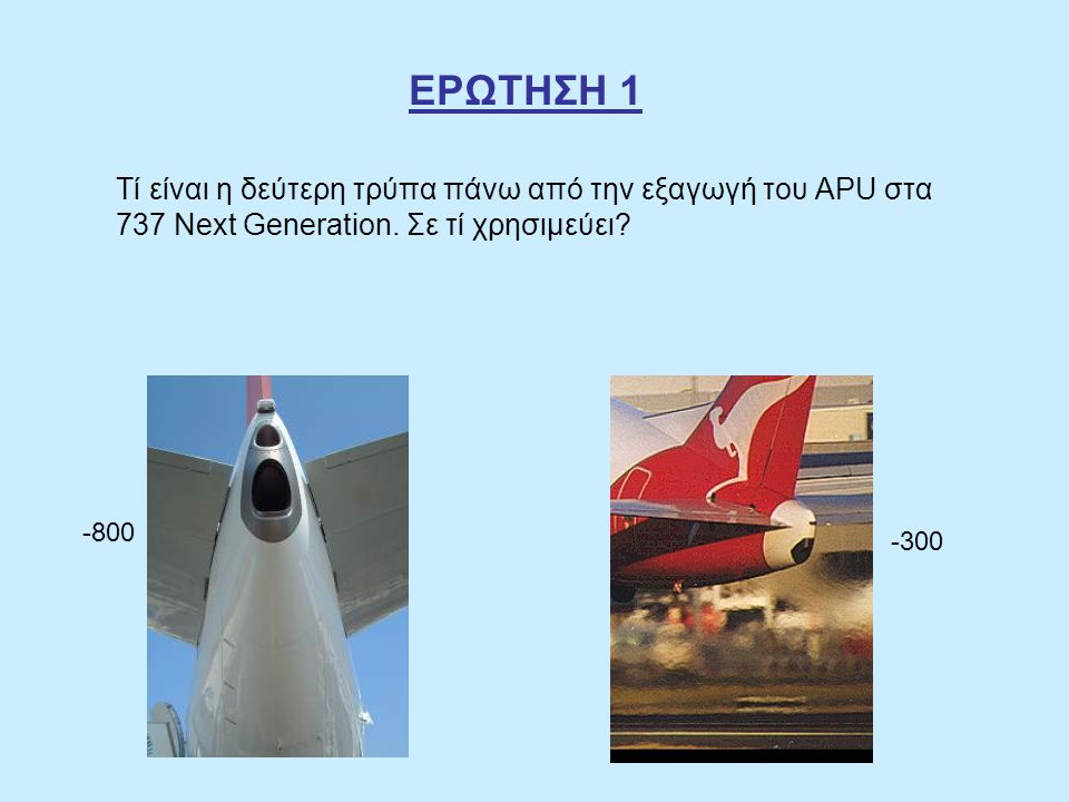 ΕΡΩΤΗΣΗ 1 Τί είναι η δεύτερη τρύπα πάνω από την εξαγωγή του APU στα 737 Next Generation. Σε τί χρησιμεύει? -800 -300