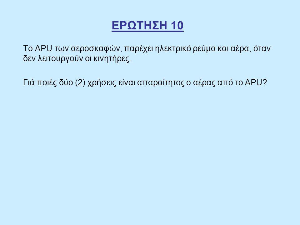 ΕΡΩΤΗΣΗ 10 Το APU των αεροσκαφών, παρέχει ηλεκτρικό ρεύμα και αέρα, όταν δεν λειτουργούν οι κινητήρες. Γιά ποιές δύο (2) χρήσεις είναι απαραίτητος ο α