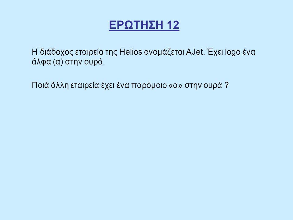 ΕΡΩΤΗΣΗ 12 Η διάδοχος εταιρεία της Helios ονομάζεται ΑJet. Έχει logo ένα άλφα (α) στην ουρά. Ποιά άλλη εταιρεία έχει ένα παρόμοιο «α» στην ουρά ?