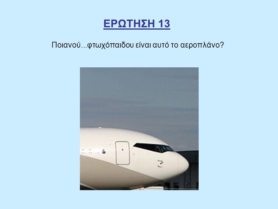 ΕΡΩΤΗΣΗ 13 Ποιανού...φτωχόπαιδου είναι αυτό το αεροπλάνο?