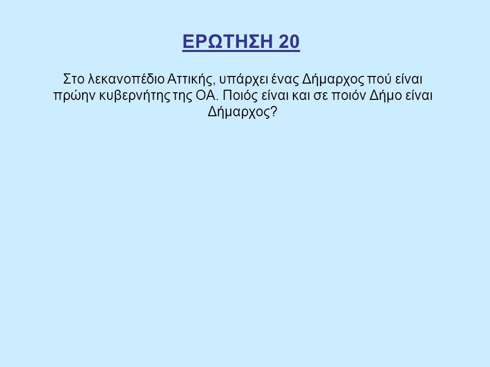 ΕΡΩΤΗΣΗ 20 Στο λεκανοπέδιο Αττικής, υπάρχει ένας Δήμαρχος πού είναι πρώην κυβερνήτης της ΟΑ. Ποιός είναι και σε ποιόν Δήμο είναι Δήμαρχος?