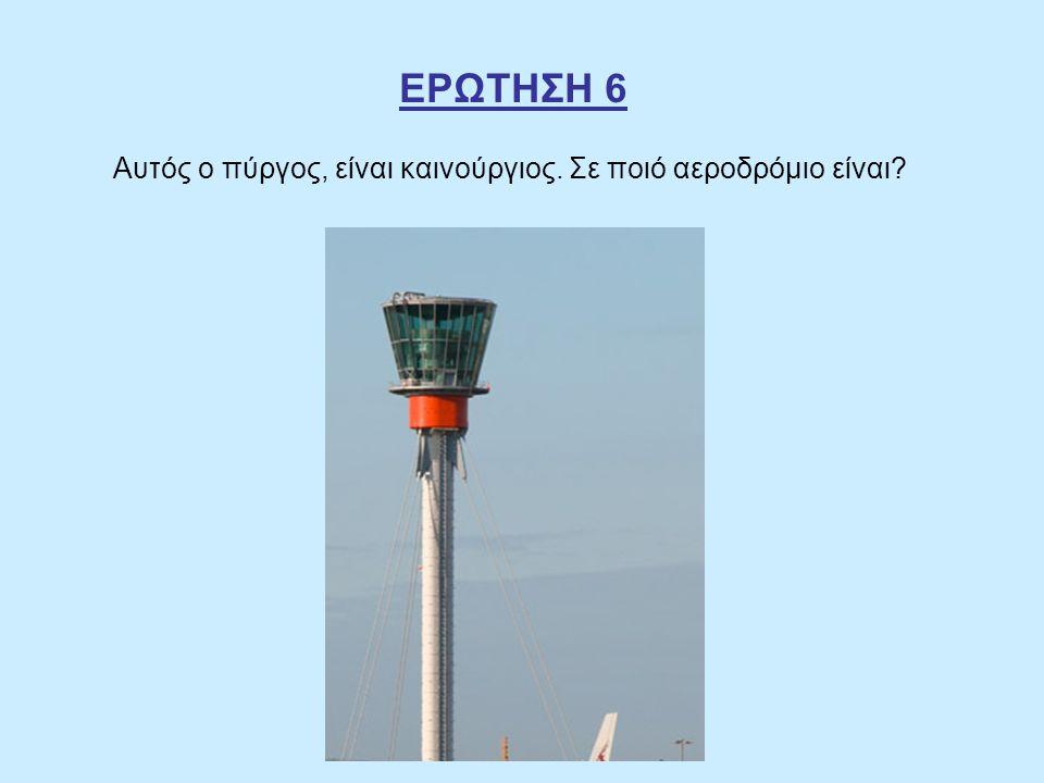 ΕΡΩΤΗΣΗ 6 Αυτός ο πύργος, είναι καινούργιος. Σε ποιό αεροδρόμιο είναι?