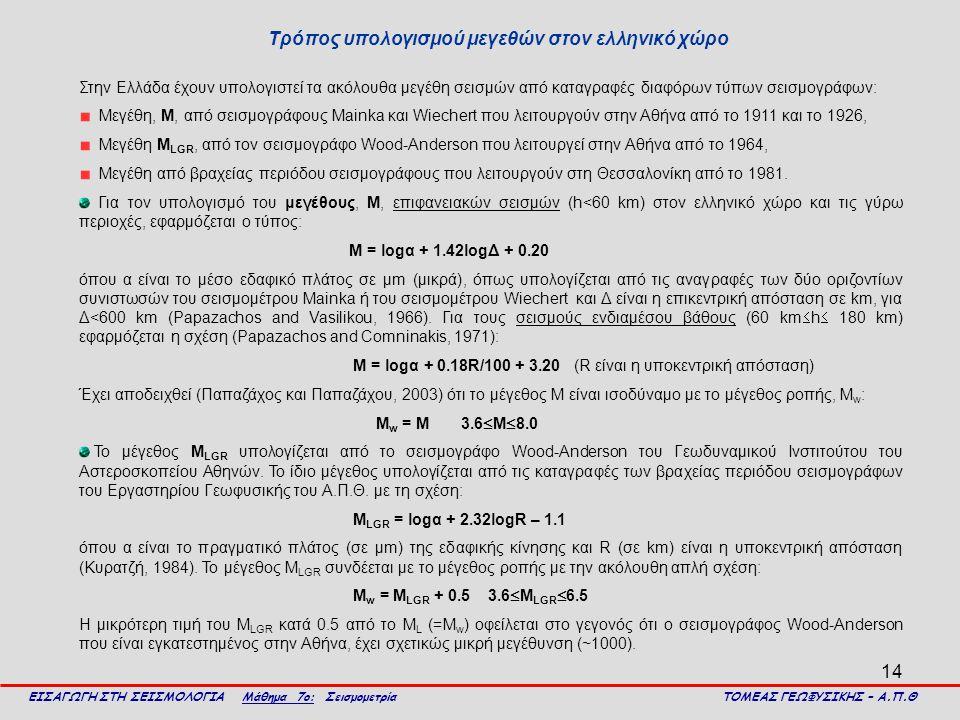 14 Τρόπος υπολογισμού μεγεθών στον ελληνικό χώρο ΕΙΣΑΓΩΓΗ ΣΤΗ ΣΕΙΣΜΟΛΟΓΙΑ Μάθημα 7ο: Σεισμομετρία ΤΟΜΕΑΣ ΓΕΩΦΥΣΙΚΗΣ – Α.Π.Θ Στην Ελλάδα έχουν υπολογισ