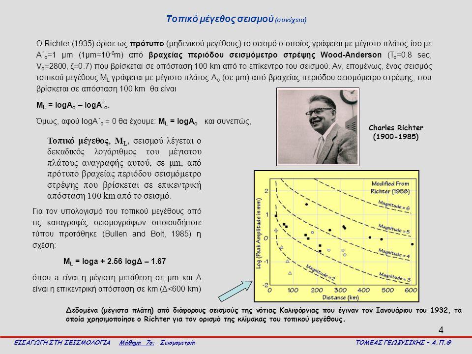 4 Τοπικό μέγεθος σεισμού (συνέχεια) ΕΙΣΑΓΩΓΗ ΣΤΗ ΣΕΙΣΜΟΛΟΓΙΑ Μάθημα 7ο: Σεισμομετρία ΤΟΜΕΑΣ ΓΕΩΦΥΣΙΚΗΣ – Α.Π.Θ Τοπικό μέγεθος, M L, σεισμού λέγεται ο