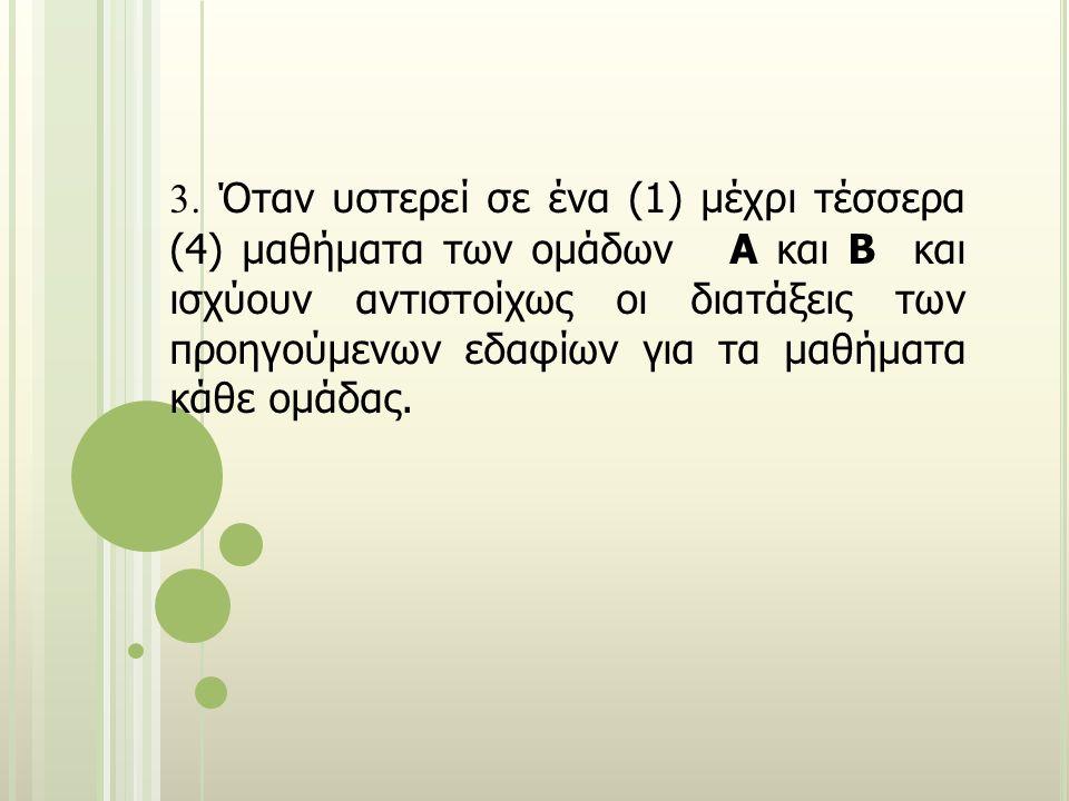 3. Όταν υστερεί σε ένα (1) μέχρι τέσσερα (4) μαθήματα των ομάδων Α και Β και ισχύουν αντιστοίχως οι διατάξεις των προηγούμενων εδαφίων για τα μαθήματα