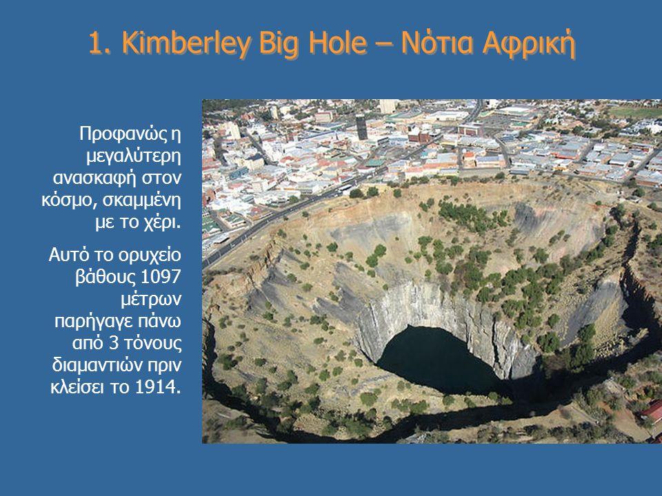 1. Kimberley Big Hole – Νότια Αφρική Προφανώς η μεγαλύτερη ανασκαφή στον κόσμο, σκαμμένη με το χέρι. Αυτό το ορυχείο βάθους 1097 μέτρων παρήγαγε πάνω