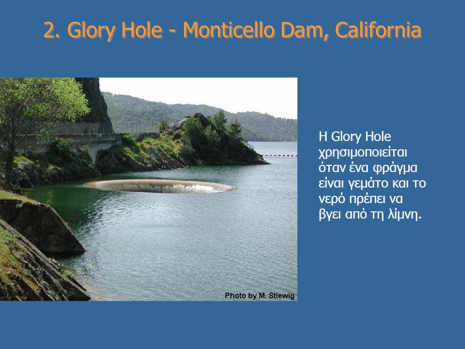 2. Glory Hole - Monticello Dam, California Η Glory Hole χρησιμοποιείται όταν ένα φράγμα είναι γεμάτο και το νερό πρέπει να βγει από τη λίμνη.