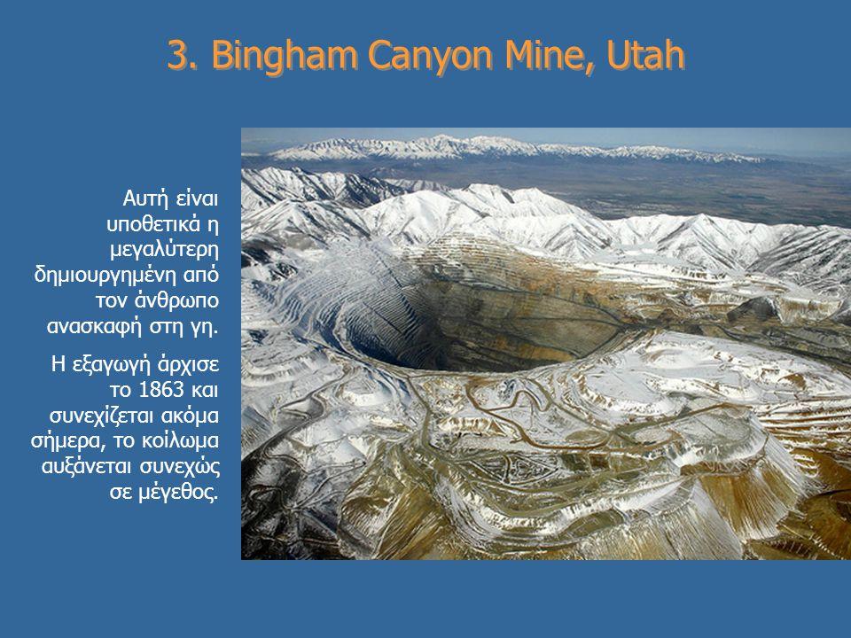3. Bingham Canyon Mine, Utah Αυτή είναι υποθετικά η μεγαλύτερη δημιουργημένη από τον άνθρωπο ανασκαφή στη γη. Η εξαγωγή άρχισε το 1863 και συνεχίζεται