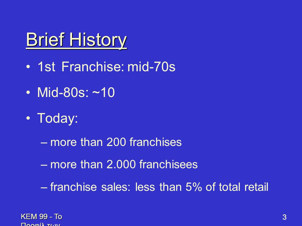KEM 99 - Το Προφίλ των Επενδυτών - Profile of Prospective Franchisees 3 Brief History •1st Franchise: mid-70s •Mid-80s: ~10 •Today: –more than 200 franchises –more than 2.000 franchisees –franchise sales: less than 5% of total retail