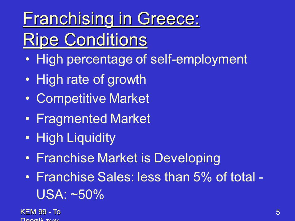 KEM 99 - Το Προφίλ των Επενδυτών - Profile of Prospective Franchisees 5 Franchising in Greece: Ripe Conditions •High percentage of self-employment •High rate of growth •Competitive Market •Fragmented Market •High Liquidity •Franchise Market is Developing •Franchise Sales: less than 5% of total - USA: ~50%