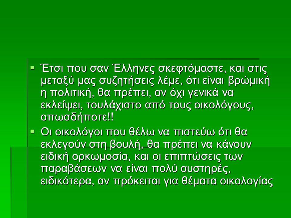  Έτσι που σαν Έλληνες σκεφτόμαστε, και στις μεταξύ μας συζητήσεις λέμε, ότι είναι βρώμική η πολιτική, θα πρέπει, αν όχι γενικά να εκλείψει, τουλάχιστο από τους οικολόγους, οπωσδήποτε!.
