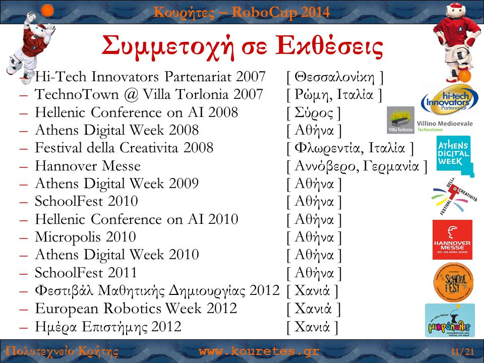 Κουρήτες – RoboCup 2014 Πολυτεχνείο Κρήτης www.kouretes.gr 11/21 –Hi-Tech Innovators Partenariat 2007[ Θεσσαλονίκη ] –TechnoTown @ Villa Torlonia 2007[ Ρώμη, Ιταλία ] –Hellenic Conference on AI 2008[ Σύρος ] –Athens Digital Week 2008[ Αθήνα ] –Festival della Creativita 2008[ Φλωρεντία, Ιταλία ] –Hannover Messe[ Αννόβερο, Γερμανία ] –Athens Digital Week 2009[ Αθήνα ] –SchoolFest 2010[ Αθήνα ] –Hellenic Conference on AI 2010[ Αθήνα ] –Micropolis 2010[ Αθήνα ] –Athens Digital Week 2010[ Αθήνα ] –SchoolFest 2011[ Αθήνα ] –Φεστιβάλ Μαθητικής Δημιουργίας 2012 [ Χανιά ] –European Robotics Week 2012[ Χανιά ] –Ημέρα Επιστήμης 2012[ Χανιά ] Συμμετοχή σε Εκθέσεις