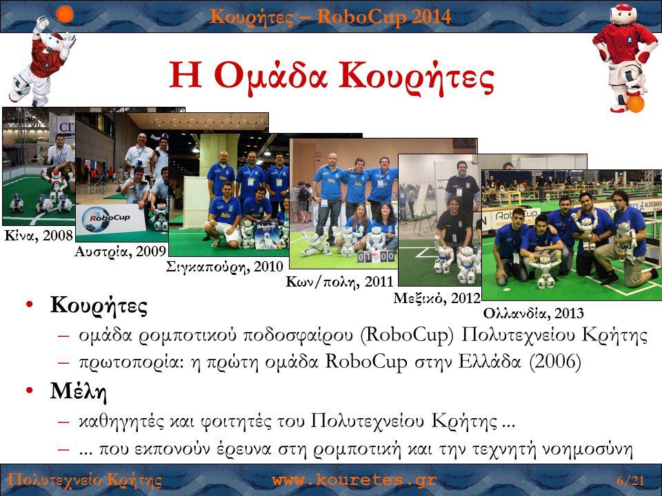 Κουρήτες – RoboCup 2014 Πολυτεχνείο Κρήτης www.kouretes.gr 17/21 Επιστημονική Συνεισφορά Ολοκληρωμένες διπλωματικές εργασίες 22 φοιτητών 1.Ευάγγελος Μιχελιουδάκης, Dynamic Multi-Robot Coordination for the RoboCup SPL, 2013 2.Νικόλαος Κάργας, Robust Localization for the RoboCup Standard Platform League, 2013 3.Νικόλαος Παυλάκης, Global Game State Estimation for the RoboCup SPL, 2013 4.Γεώργιος Γεωργάκης, Field Landmark Recognition and Localization for RobotStadium Soccer, 2012 5.Μαρία Καραμήτρου, KMonitor: Global and Local State Visualization and Monitoring for SPL, 2012 6.Γεώργιος Μεθενίτης, Player Behavior and Team Strategy for the RoboCup 3D Simulation League, 2012 7.Νικόλαος Κοφινάς, Forward and Inverse Kinematics for the NAO Humanoid Robot, 2012 8.Ίρις Κυράνου, Path Planning for Nao Robots using an Egocentric Polar Occupancy Map, 2012 9.Αστέρω-Δήμητρα Τζανετάτου, Interleaving of Motion Skills for Humanoid Robots, 2012 10.Αγγελική Τοπαλίδου, A CASE Tool for Robot-Team Behavior-Control Development, 2012 11.Εμμανουήλ Ορφανουδάκης, Reliable Object Recognition for the RoboCup Domain, 2011 12.Αλέξανδρος Παράσχος, Monas: A Flexible Software Architecture for Robotic Agents, 2010 13.Ευάγγελος Βαζαίος, Narukom: Distributed Communication Framework for Robot Teams, 2010 14.Ελευθέριος Χατζηλάρης, Visual-Feature-based Self-Localization for Robotic Soccer, 2009 15.Ανδρέας Πανάκος, Efficient Color Recognition under Varying Illumination Conditions, 2009 16.Walid Σουλάκης, Reinforcement Learning for Robotic Walk, 2009 17.Ευστάθιος Βαφειάς, Kouretes MSRS Nao Simulation Team, 2009 18.Γεώργιος Πιερρής, Soccer Skills for Humanoid Robots, 2009 19.Ιάσων Πάζης, Learning Continuous-Action Control Policies, 2008 20.Διονυσία Χρόνη, Motion Control of a Bipedal Robot using Reinforcement Learning, 2008 21.Σουζάννα Βολιώτη, Histogram-Based Visual Object Recognition for the 4-Legged League, 2008 22.Γεώργιος Κόντες, Coordinated Team Play in the RoboCup Four-Legged League, 2007
