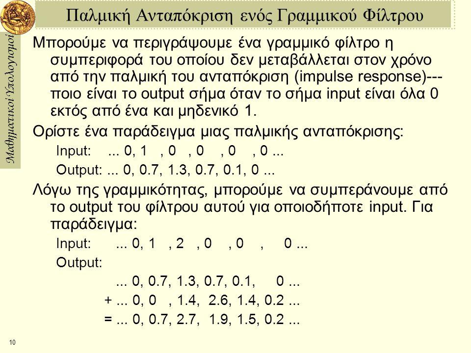 Μαθηματικοί Υπολογισμοί 10 Παλμική Ανταπόκριση ενός Γραμμικού Φίλτρου Μπορούμε να περιγράψουμε ένα γραμμικό φίλτρο η συμπεριφορά του οποίου δεν μεταβάλλεται στον χρόνο από την παλμική του ανταπόκριση (impulse response)--- ποιο είναι το output σήμα όταν το σήμα input είναι όλα 0 εκτός από ένα και μηδενικό 1.