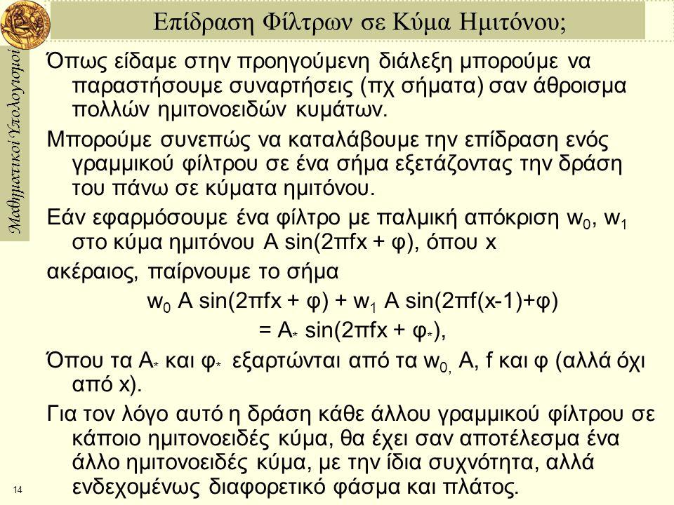 Μαθηματικοί Υπολογισμοί 14 Επίδραση Φίλτρων σε Κύμα Ημιτόνου; Όπως είδαμε στην προηγούμενη διάλεξη μπορούμε να παραστήσουμε συναρτήσεις (πχ σήματα) σαν άθροισμα πολλών ημιτονοειδών κυμάτων.