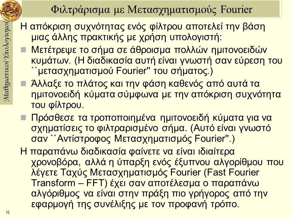 Μαθηματικοί Υπολογισμοί 16 Φιλτράρισμα με Μετασχηματισμούς Fourier Η απόκριση συχνότητας ενός φίλτρου αποτελεί την βάση μιας άλλης πρακτικής με χρήση