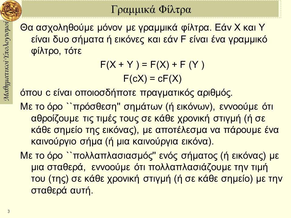 Μαθηματικοί Υπολογισμοί 3 Γραμμικά Φίλτρα Θα ασχοληθούμε μόνον με γραμμικά φίλτρα. Εάν X και Y είναι δυο σήματα ή εικόνες και εάν F είναι ένα γραμμικό