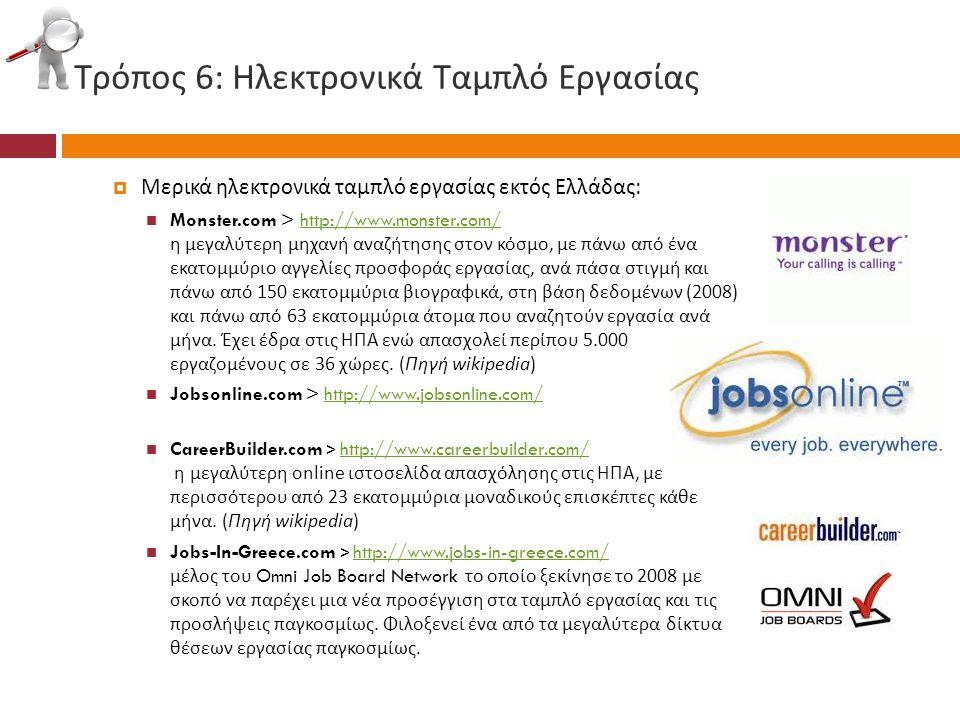 Τρόπος 6: Ηλεκτρονικά Ταμπλό Εργασίας  Μερικά ηλεκτρονικά ταμπλό εργασίας εκτός Ελλάδας :  Monster.com > http://www.monster.com/ η μεγαλύτερη μηχανή