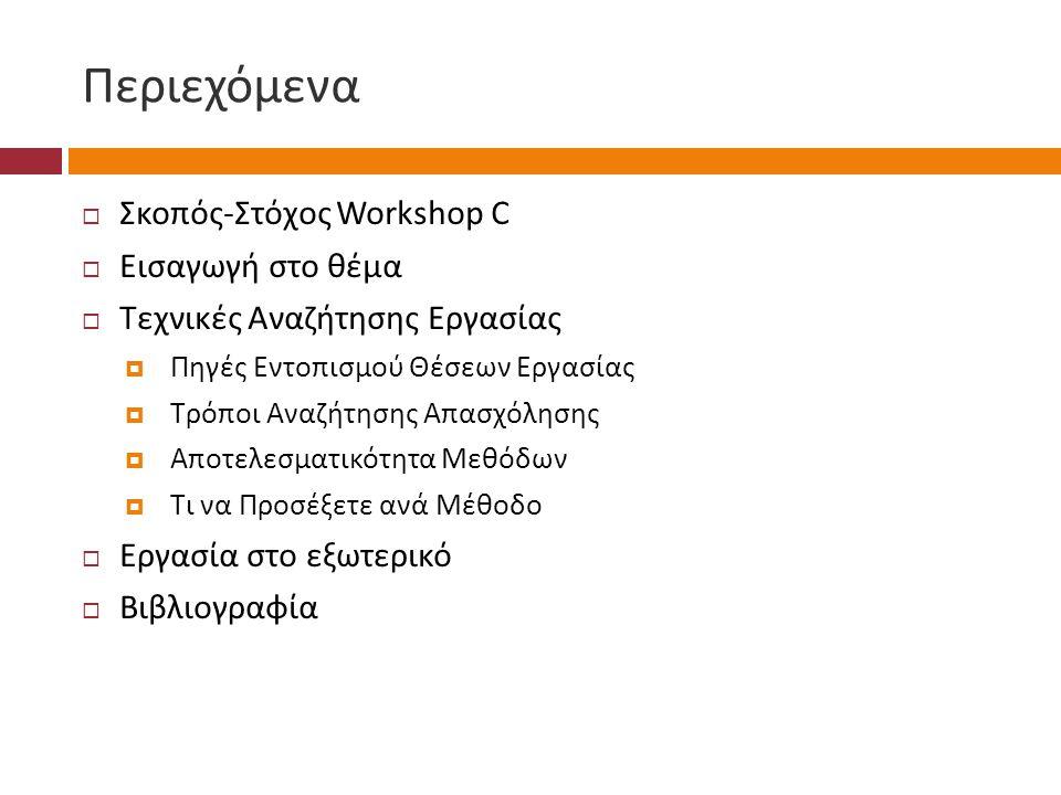 Περιεχόμενα  Σκοπός - Στόχος Workshop C  Εισαγωγή στο θέμα  Τεχνικές Αναζήτησης Εργασίας  Πηγές Εντοπισμού Θέσεων Εργασίας  Τρόποι Αναζήτησης Απα