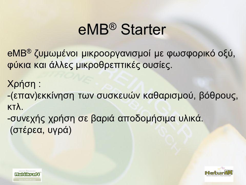 eMB ® ζυμωμένοι μικροοργανισμοί με φωσφορικό οξύ, φύκια και άλλες μικροθρεπτικές ουσίες. Χρήση : -(επαν)εκκίνηση των συσκευών καθαρισμού, βόθρους, κτλ