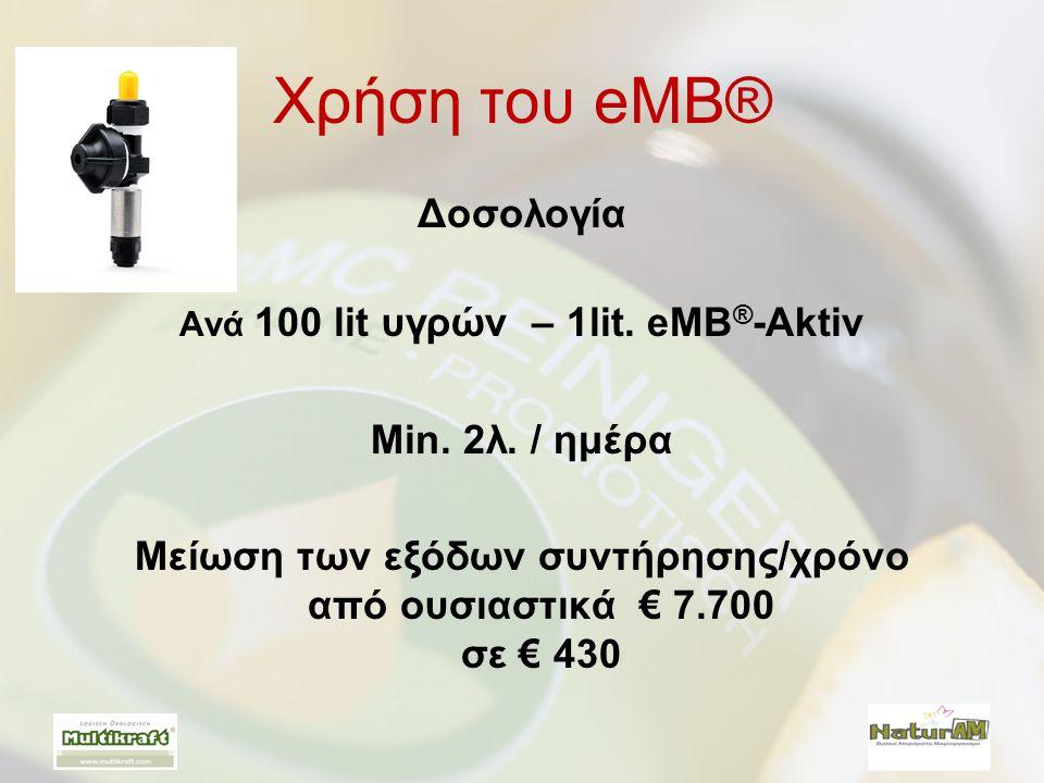 Χρήση του eMB® Δοσολογία Ανά 100 lit υγρών – 1lit. eMB ® -Aktiv Min. 2λ. / ημέρα Μείωση των εξόδων συντήρησης/χρόνο από ουσιαστικά € 7.700 σε € 430