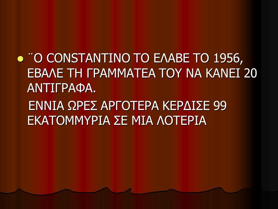  ¨Ο CONSTANTINO ΤΟ ΕΛΑΒΕ ΤΟ 1956, ΕΒΑΛΕ ΤΗ ΓΡΑΜΜΑΤΕΑ ΤΟΥ ΝΑ ΚΑΝΕΙ 20 ΑΝΤΙΓΡΑΦΑ. ΕΝΝΙΑ ΩΡΕΣ ΑΡΓΟΤΕΡΑ ΚΕΡΔΙΣΕ 99 ΕΚΑΤΟΜΜΥΡΙΑ ΣΕ ΜΙΑ ΛΟΤΕΡΙΑ ΕΝΝΙΑ ΩΡΕΣ