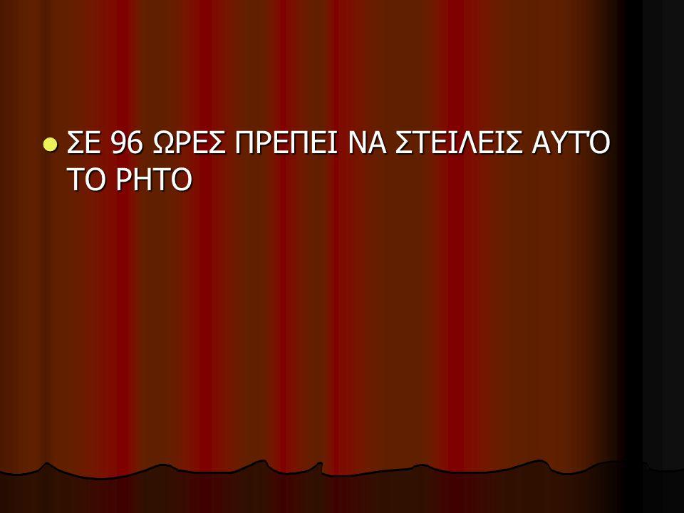  ΣΕ 96 ΩΡΕΣ ΠΡΕΠΕΙ ΝΑ ΣΤΕΙΛΕΙΣ ΑΥΤΌ ΤΟ ΡΗΤΟ