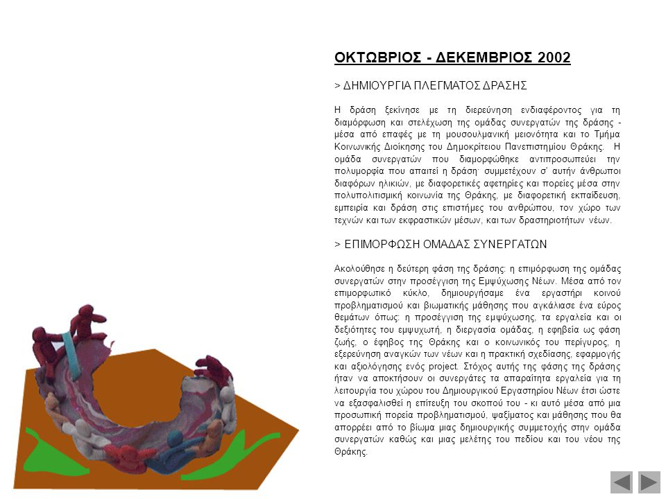 IANOYAPIOΣ - MAPTIOΣ 2003 > ΣXEΔIAΣMOΣ & ΠPOETOIMAΣIA ΔHMIOYPΓIKOY EPΓAΣTHPIOY NEΩN ΞANΘHΣ & KOMOTHNHΣ Στο επίπεδο του σχεδιασμού της δράσης ως προς τους νέους, συνεχίστηκε και μπήκε σε φάση πρακτικής εφαρμογής η επιμόρφωση της ομάδας συνεργατών.