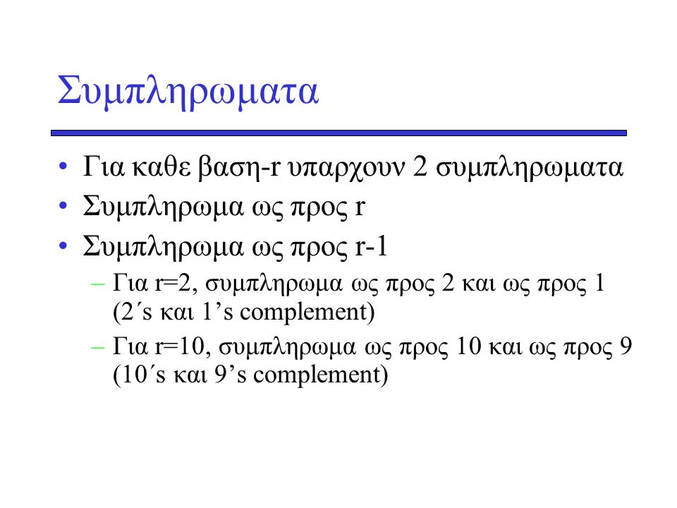 Συμπληρωματα •Για καθε βαση-r υπαρχουν 2 συμπληρωματα •Συμπληρωμα ως προς r •Συμπληρωμα ως προς r-1 –Για r=2, συμπληρωμα ως προς 2 και ως προς 1 (2΄s