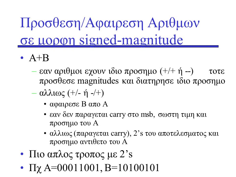 Προσθεση/Αφαιρεση Αριθμων σε μορφη signed-magnitude •Α+Β –εαν αριθμοι εχουν ιδιο προσημο (+/+ ή --) τοτε προσθεσε magnitudes και διατηρησε ιδιο προσημ
