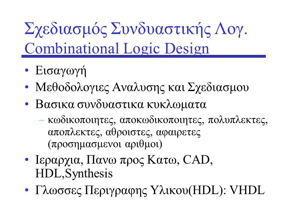 Σχεδιασμός Συνδυαστικής Λογ. Combinational Logic Design •Εισαγωγή •Mεθοδολογιες Αναλυσης και Σχεδιασμου •Βασικα συνδυαστικα κυκλωματα –κωδικοποιητες,
