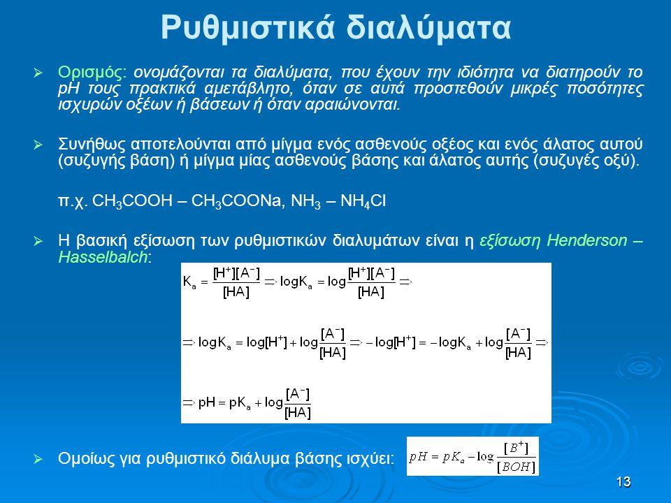 13 Ρυθμιστικά διαλύματα   Ορισμός: ονομάζονται τα διαλύματα, που έχουν την ιδιότητα να διατηρούν το pH τους πρακτικά αμετάβλητο, όταν σε αυτά προστε