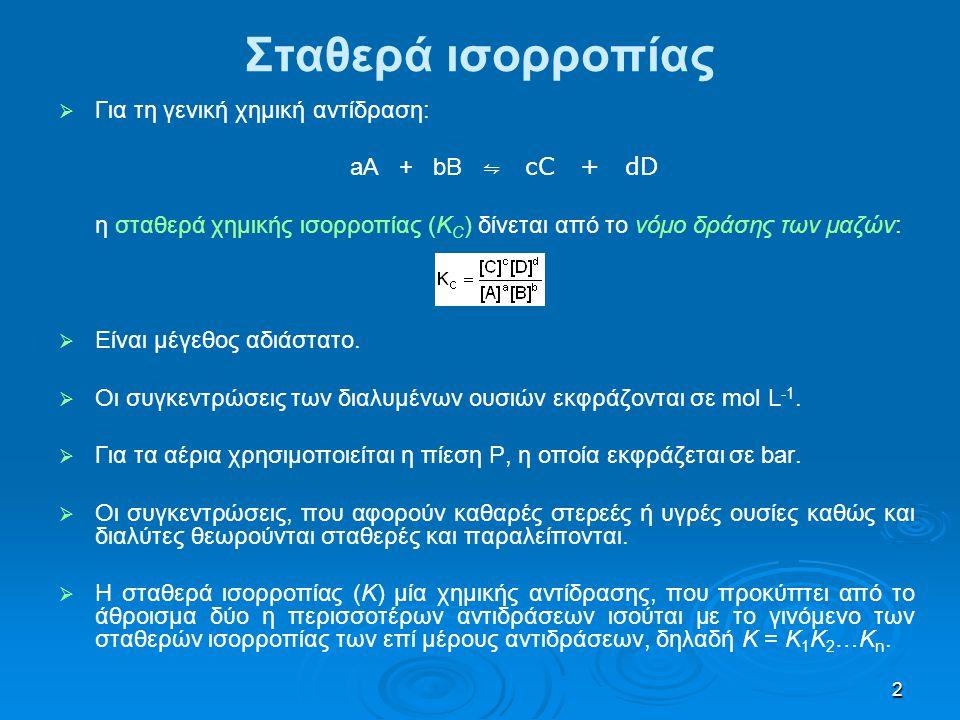 2 Σταθερά ισορροπίας   Για τη γενική χημική αντίδραση: aA + bB ⇋ cC + dD η σταθερά χημικής ισορροπίας (Κ C ) δίνεται από το νόμο δράσης των μαζών: 