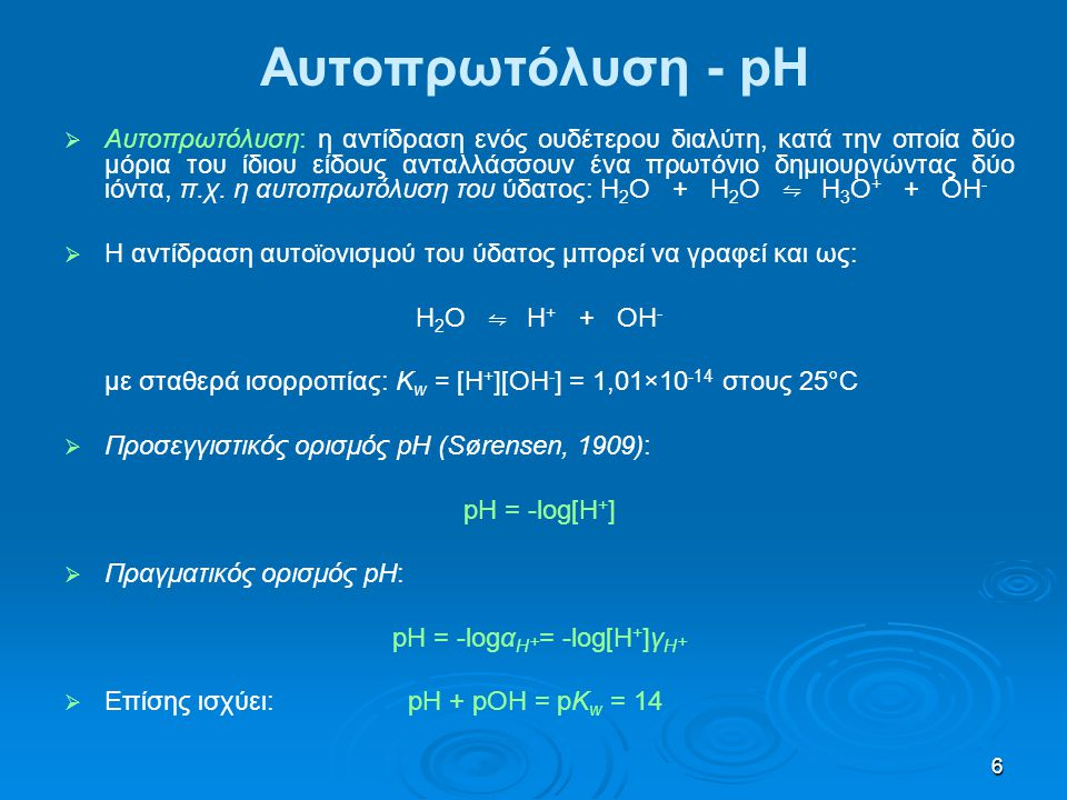 6 Αυτοπρωτόλυση - pH   Αυτοπρωτόλυση: η αντίδραση ενός ουδέτερου διαλύτη, κατά την οποία δύο μόρια του ίδιου είδους ανταλλάσσουν ένα πρωτόνιο δημιου