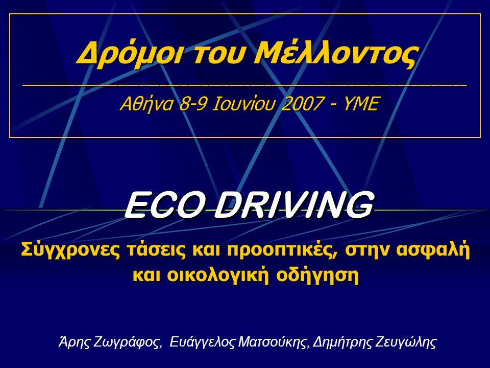 ECO DRIVING Σύγχρονες τάσεις και προοπτικές, στην ασφαλή και οικολογική οδήγηση ECO DRIVING Σύγχρονες τάσεις και προοπτικές, στην ασφαλή και οικολογική οδήγηση Άρης Ζωγράφος, Ευάγγελος Ματσούκης, Δημήτρης Ζευγώλης Δρόμοι του Μέλλοντος ________________________________________________________________ Αθήνα 8-9 Ιουνίου 2007 - ΥΜΕ