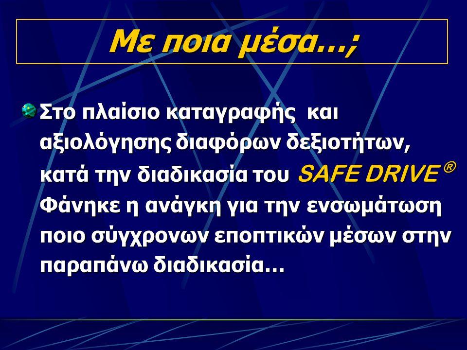 Με ποια μέσα…; Στο πλαίσιο καταγραφής και αξιολόγησης διαφόρων δεξιοτήτων, κατά την διαδικασία του SAFE DRIVE ® Φάνηκε η ανάγκη για την ενσωμάτωση ποιο σύγχρονων εποπτικών μέσων στην παραπάνω διαδικασία…