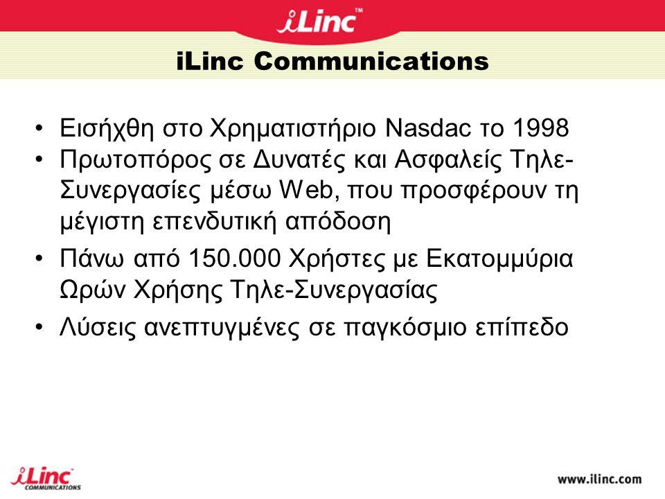 iLinc Communications •Eισήχθη στο Χρηματιστήριο Nasdac το 1998 •Πρωτοπόρος σε Δυνατές και Ασφαλείς Τηλε- Συνεργασίες μέσω Web, που προσφέρουν τη μέγιστη επενδυτική απόδοση •Πάνω από 150.000 Χρήστες με Εκατομμύρια Ωρών Χρήσης Τηλε-Συνεργασίας •Λύσεις ανεπτυγμένες σε παγκόσμιο επίπεδο