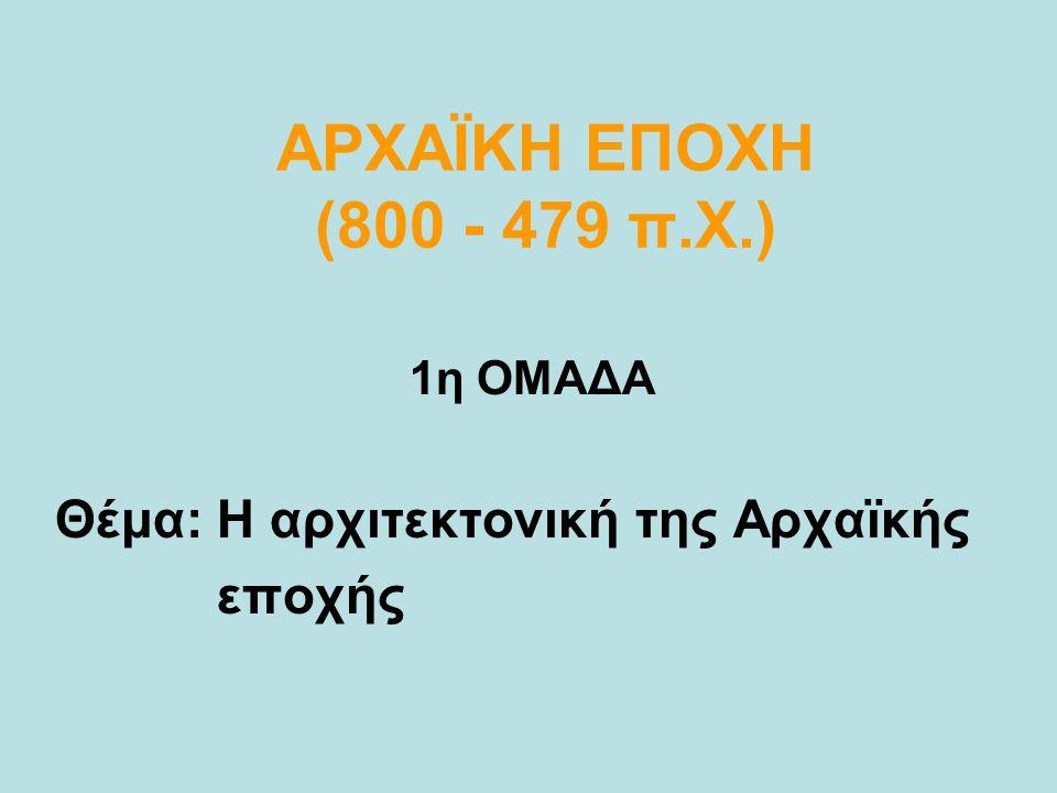 ΑΡΧΑΪΚΗ ΕΠΟΧΗ (800 - 479 π.Χ.) 1η ΟΜΑΔΑ Θέμα: Η αρχιτεκτονική της Αρχαϊκής εποχής