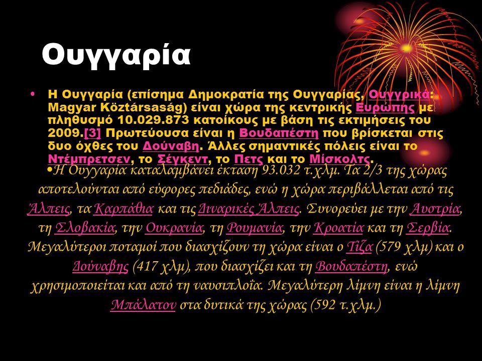 Ουγγαρία •Η Ουγγαρία (επίσημα Δημοκρατία της Ουγγαρίας, Ουγγρικά: Magyar Köztársaság) είναι χώρα της κεντρικής Ευρώπης με πληθυσμό 10.029.873 κατοίκους με βάση τις εκτιμήσεις του 2009.[3] Πρωτεύουσα είναι η Βουδαπέστη που βρίσκεται στις δυο όχθες του Δούναβη.