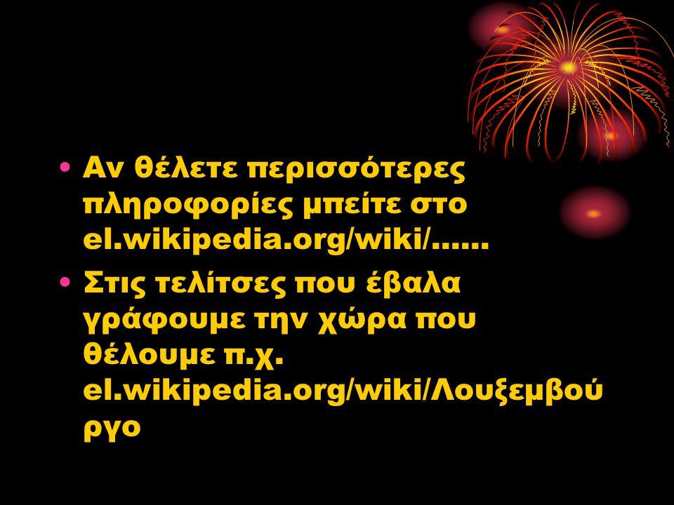 •Αν θέλετε περισσότερες πληροφορίες μπείτε στο el.wikipedia.org/wiki/...... •Στις τελίτσες που έβαλα γράφουμε την χώρα που θέλουμε π.χ. el.wikipedia.o