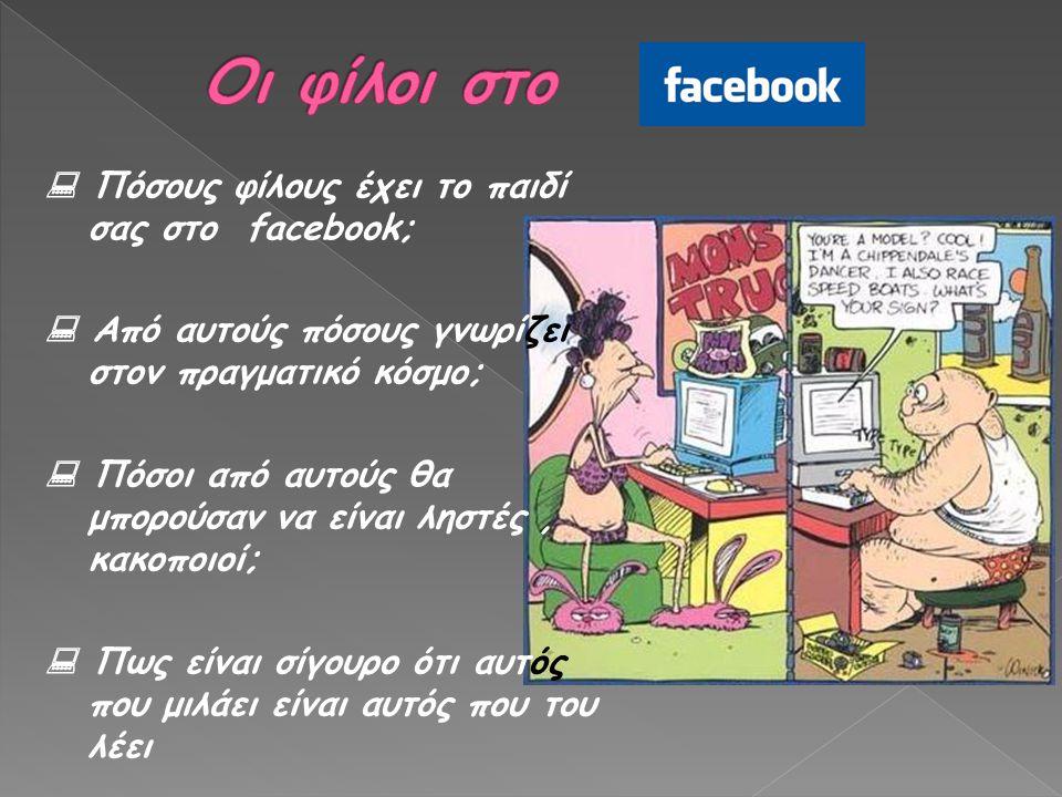  Πόσους φίλους έχει το παιδί σας στο facebook;  Από αυτούς πόσους γνωρίζει στον πραγματικό κόσμο;  Πόσοι από αυτούς θα μπορούσαν να είναι ληστές, κ