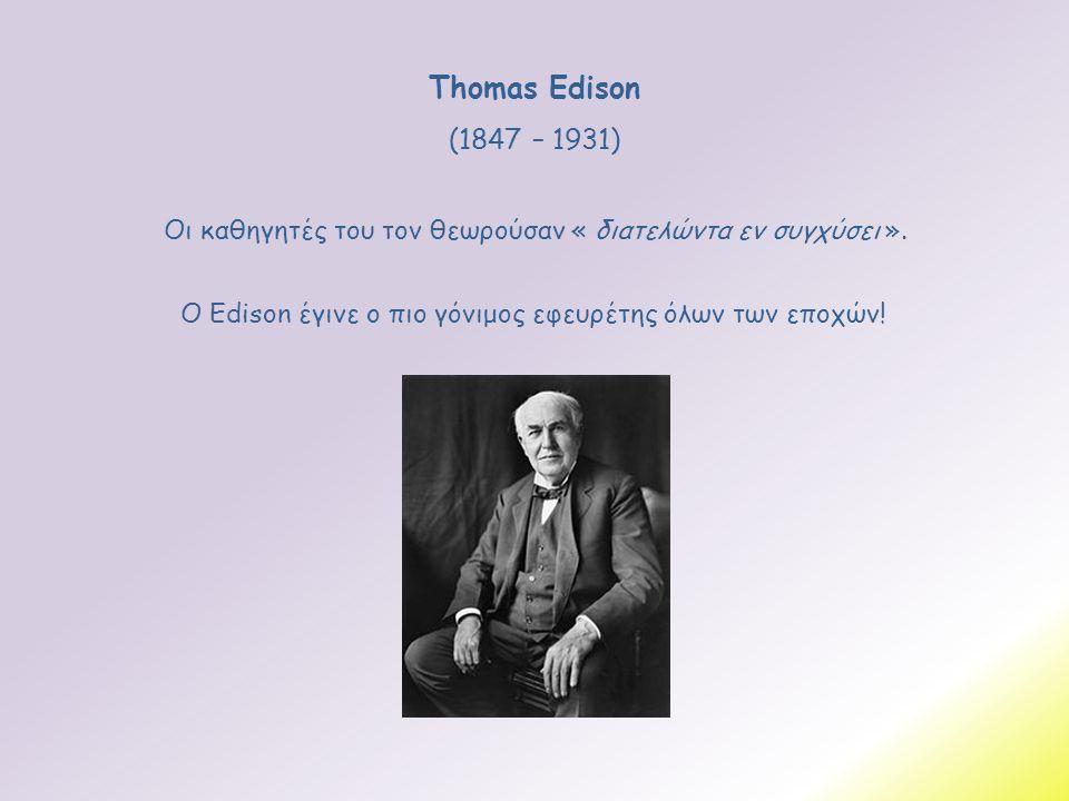 Thomas Edison (1847 – 1931) Ο Edison έγινε ο πιο γόνιμος εφευρέτης όλων των εποχών! Οι καθηγητές του τον θεωρούσαν « διατελώντα εν συγχύσει ».
