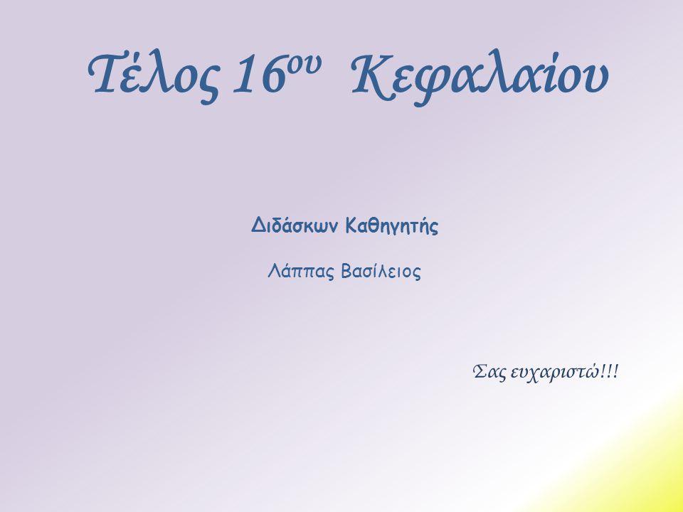 Σας ευχαριστώ!!! Τέλος 16 ου Κεφαλαίου Διδάσκων Καθηγητής Λάππας Βασίλειος