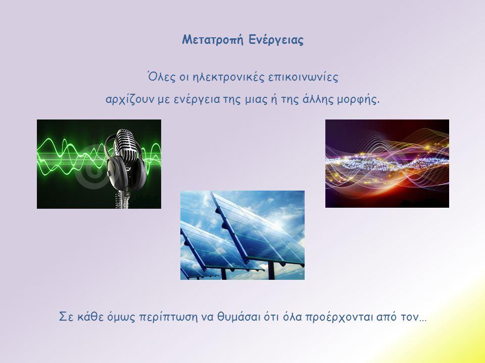 Μετατροπή Ενέργειας Όλες οι ηλεκτρονικές επικοινωνίες αρχίζουν με ενέργεια της μιας ή της άλλης μορφής. Σε κάθε όμως περίπτωση να θυμάσαι ότι όλα προέ