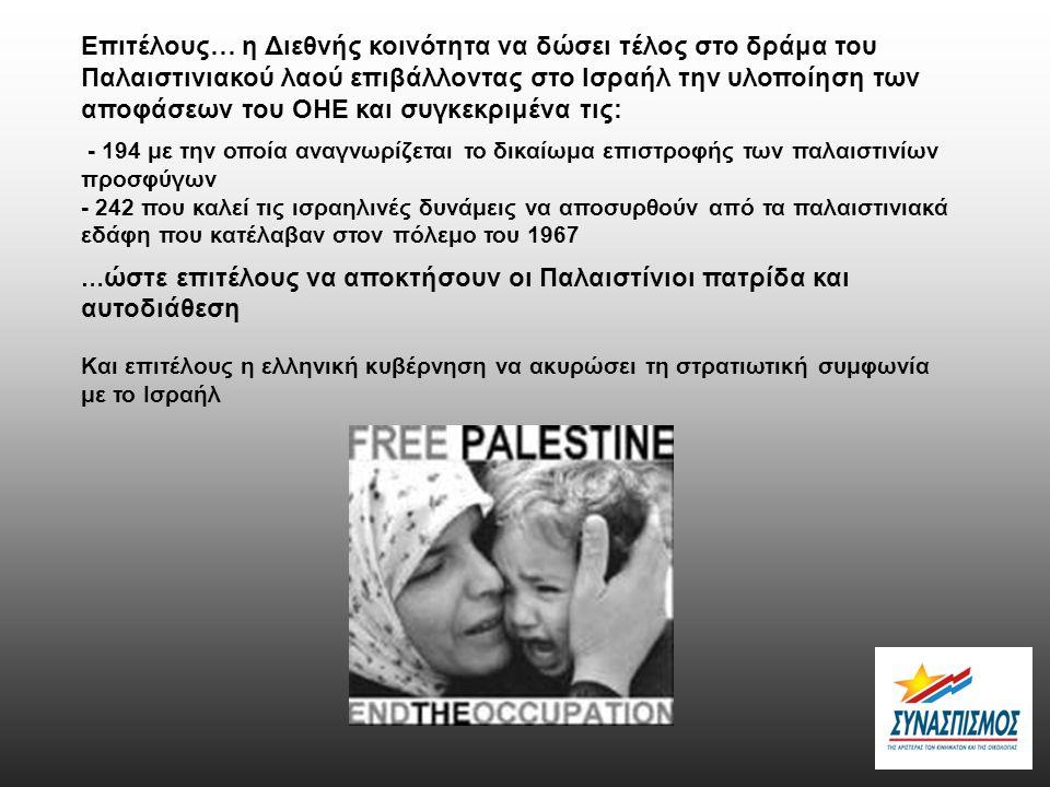 Επιτέλους… η Διεθνής κοινότητα να δώσει τέλος στο δράμα του Παλαιστινιακού λαού επιβάλλοντας στο Ισραήλ την υλοποίηση των αποφάσεων του ΟΗΕ και συγκεκριμένα τις: - 194 με την οποία αναγνωρίζεται το δικαίωμα επιστροφής των παλαιστινίων προσφύγων - 242 που καλεί τις ισραηλινές δυνάμεις να αποσυρθούν από τα παλαιστινιακά εδάφη που κατέλαβαν στον πόλεμο του 1967 … ώστε επιτέλους να αποκτήσουν οι Παλαιστίνιοι πατρίδα και αυτοδιάθεση Και επιτέλους η ελληνική κυβέρνηση να ακυρώσει τη στρατιωτική συμφωνία με το Ισραήλ