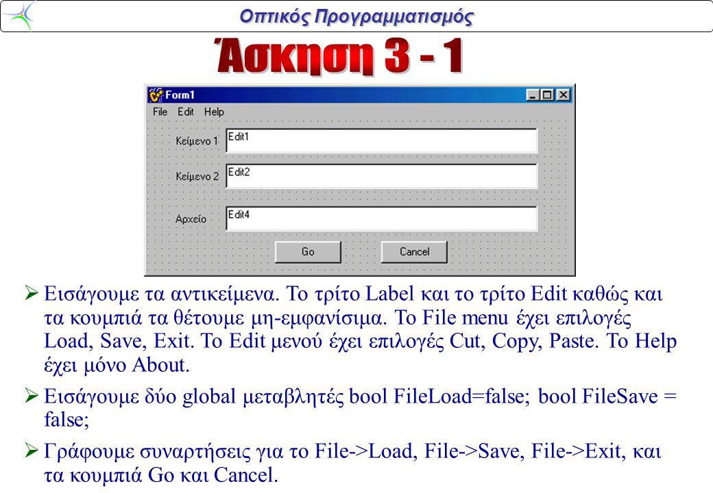 Οπτικός Προγραμματισμός void __fastcall TForm1:: Load1Click(TObject *Sender) {Label1->Enabled=false; Edit1->Enabled=false; Label2->Enabled=false; Edit2->Enabled=false; Label3->Visible=true; Edit4->Visible=true; Button1->Visible=true; Button2->Visible=true; FileLoad=true;} void __fastcall TForm1:: Save1Click(TObject *Sender) {Label1->Enabled=false; Edit1->Enabled=false; Label2->Enabled=false; Edit2->Enabled=false; Label3->Visible=true; Edit4->Visible=true; Button1->Visible=true; Button2->Visible=true; FileSave=true;} void __fastcall TForm1::Button2Click(TObject *Sender) {Label1->Enabled=true; Edit1->Enabled=true; Label2->Enabled=true; Edit2->Enabled=true; Label3->Visible=false; Edit4->Visible=false; Button1->Visible=false; Button2->Visible=false; FileLoad=false; FileSave=false;} void __fastcall TForm1::Exit1Click(TObject *Sender) { Form1->Close(); }